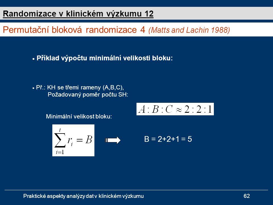 Praktické aspekty analýzy dat v klinickém výzkumu62  Příklad výpočtu minimální velikosti bloku:  Př.: KH se třemi rameny (A,B,C), Požadovaný poměr počtu SH: Minimální velikost bloku: B = 2+2+1 = 5 Permutační bloková randomizace 4 (Matts and Lachin 1988) Randomizace v klinickém výzkumu 12