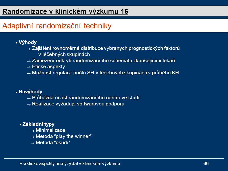 Praktické aspekty analýzy dat v klinickém výzkumu66  Výhody  Zajištění rovnoměrné distribuce vybraných prognostických faktorů v léčebných skupinách  Zamezení odkrytí randomizačního schématu zkoušejícími lékaři  Etické aspekty  Možnost regulace počtu SH v léčebných skupinách v průběhu KH Adaptivní randomizační techniky Randomizace v klinickém výzkumu 16  Základní typy  Minimalizace  Metoda play the winner  Metoda osudí  Nevýhody  Průběžná účast randomizačního centra ve studii  Realizace vyžaduje softwarovou podporu