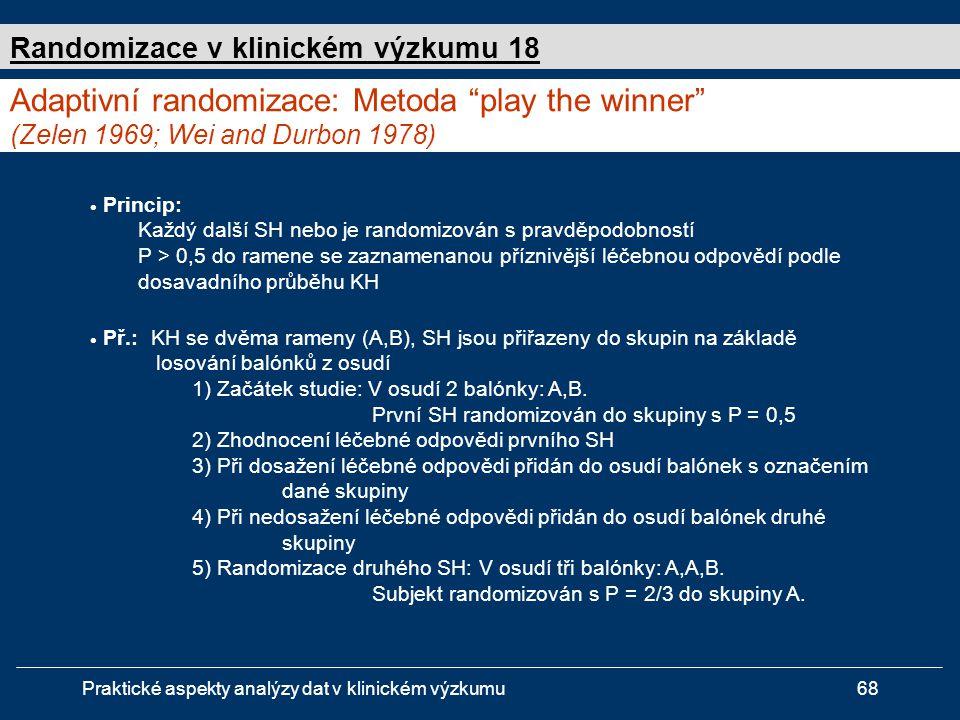 Praktické aspekty analýzy dat v klinickém výzkumu68  Princip: Každý další SH nebo je randomizován s pravděpodobností P > 0,5 do ramene se zaznamenanou příznivější léčebnou odpovědí podle dosavadního průběhu KH Adaptivní randomizace: Metoda play the winner (Zelen 1969; Wei and Durbon 1978) Randomizace v klinickém výzkumu 18  Př.: KH se dvěma rameny (A,B), SH jsou přiřazeny do skupin na základě losování balónků z osudí 1) Začátek studie: V osudí 2 balónky: A,B.