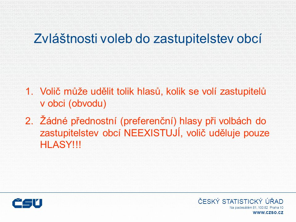 ČESKÝ STATISTICKÝ ÚŘAD Na padesátém 81, 100 82 Praha 10 www.czso.cz Zvláštnosti voleb do zastupitelstev obcí 1.Volič může udělit tolik hlasů, kolik se volí zastupitelů v obci (obvodu) 2.Žádné přednostní (preferenční) hlasy při volbách do zastupitelstev obcí NEEXISTUJÍ, volič uděluje pouze HLASY!!!