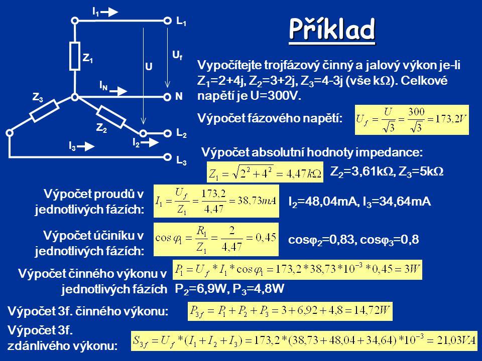Příklad Vypočítejte trojfázový činný a jalový výkon je-li Z 1 =2+4j, Z 2 =3+2j, Z 3 =4-3j (vše k  ). Celkové napětí je U=300V. L1L1 N L2L2 L3L3 UfUf
