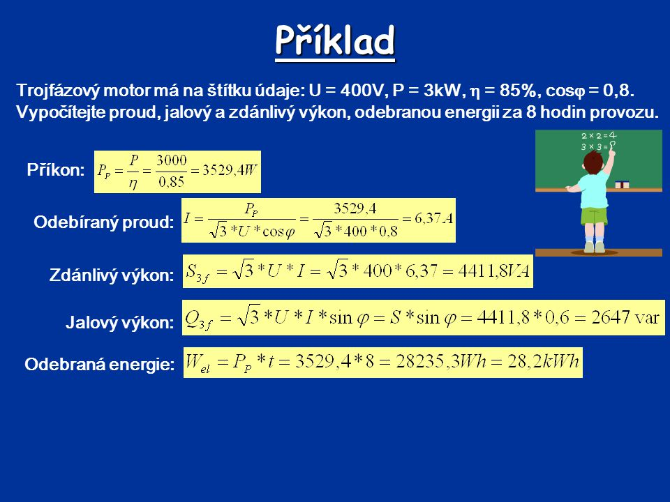 Příklad Trojfázový motor má na štítku údaje: U = 400V, P = 3kW,  = 85%, cos  = 0,8. Vypočítejte proud, jalový a zdánlivý výkon, odebranou energii za