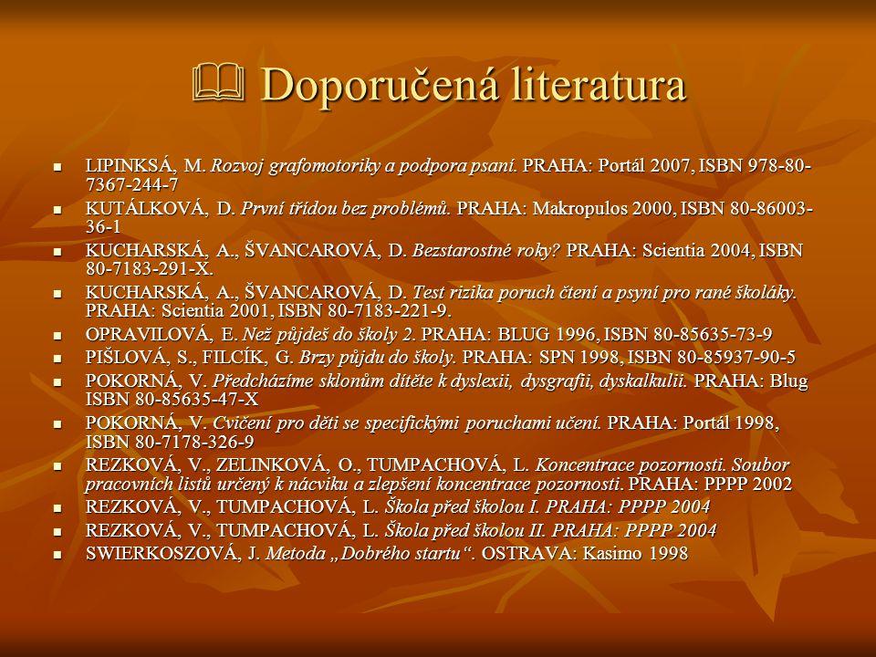  Doporučená literatura  LIPINKSÁ, M. Rozvoj grafomotoriky a podpora psaní. PRAHA: Portál 2007, ISBN 978-80- 7367-244-7  KUTÁLKOVÁ, D. První třídou