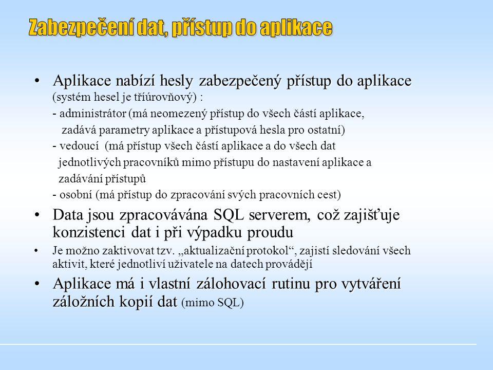 •Aplikace nabízí hesly zabezpečený přístup do aplikace •Aplikace nabízí hesly zabezpečený přístup do aplikace (systém hesel je tříúrovňový) : - administrátor (má neomezený přístup do všech částí aplikace, zadává parametry aplikace a přístupová hesla pro ostatní) - vedoucí (má přístup všech částí aplikace a do všech dat jednotlivých pracovníků mimo přístupu do nastavení aplikace a zadávání přístupů - osobní (má přístup do zpracování svých pracovních cest) •Data jsou zpracovávána SQL serverem, což zajišťuje konzistenci dat i při výpadku proudu • •Je možno zaktivovat tzv.