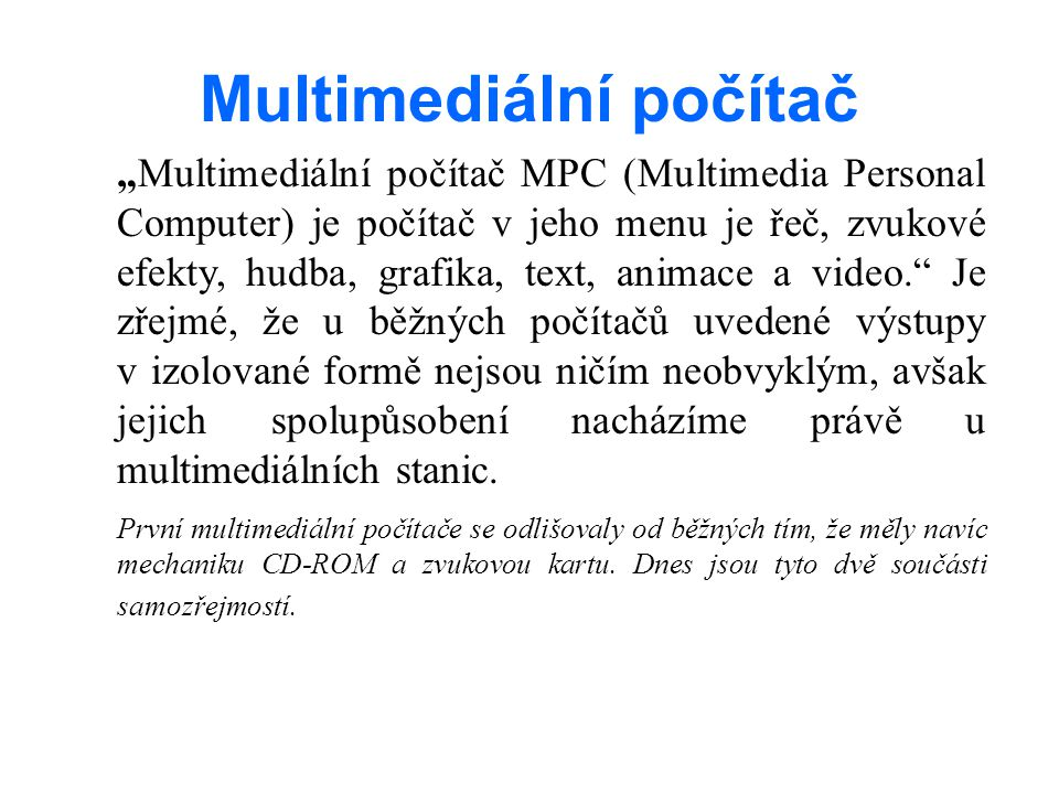 """Multimediální počítač """"Multimediální počítač MPC (Multimedia Personal Computer) je počítač v jeho menu je řeč, zvukové efekty, hudba, grafika, text, animace a video. Je zřejmé, že u běžných počítačů uvedené výstupy v izolované formě nejsou ničím neobvyklým, avšak jejich spolupůsobení nacházíme právě u multimediálních stanic."""