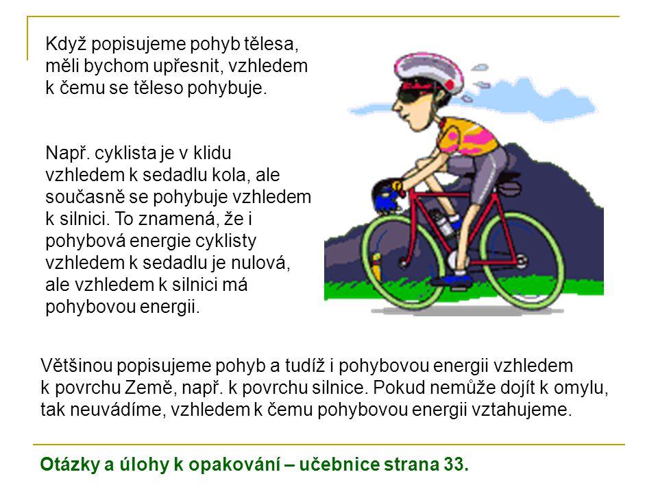 Otázky a úlohy k opakování – učebnice strana 33. Když popisujeme pohyb tělesa, měli bychom upřesnit, vzhledem k čemu se těleso pohybuje. Např. cyklist