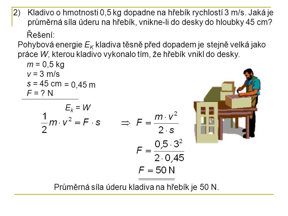 2)Kladivo o hmotnosti 0,5 kg dopadne na hřebík rychlostí 3 m/s. Jaká je průměrná síla úderu na hřebík, vnikne-li do desky do hloubky 45 cm? Řešení: Po