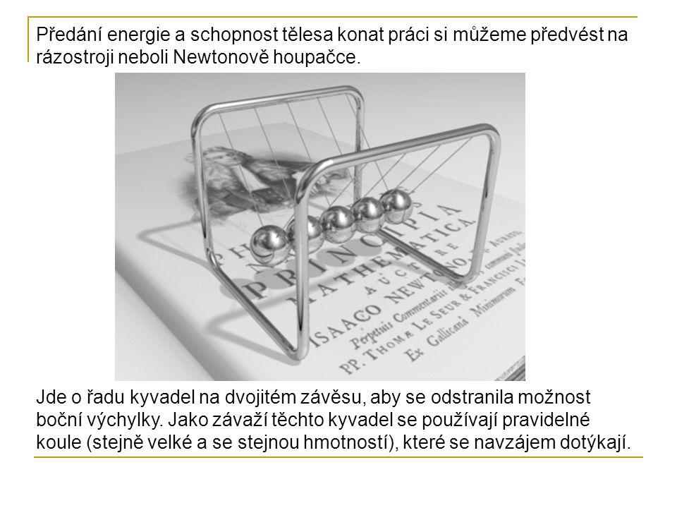 Předání energie a schopnost tělesa konat práci si můžeme předvést na rázostroji neboli Newtonově houpačce. Jde o řadu kyvadel na dvojitém závěsu, aby