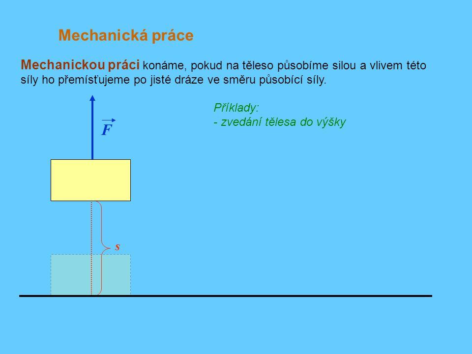Mechanická práce Příklady: - zvedání tělesa do výšky - tažení tělesa po podložce (překonávání odporu třecí síly) Mechanickou práci konáme, pokud na těleso působíme silou a vlivem této síly ho přemísťujeme po jisté dráze ve směru působící síly.