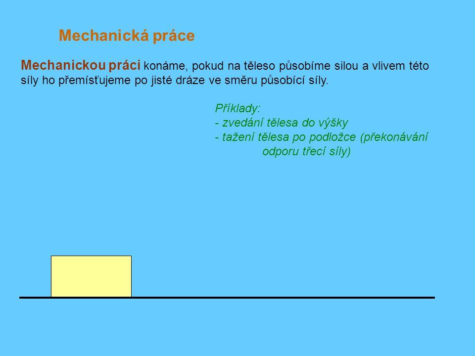 Mechanická práce Příklady: - zvedání tělesa do výšky - tažení tělesa po podložce (překonávání odporu třecí síly) F Mechanickou práci konáme, pokud na těleso působíme silou a vlivem této síly ho přemísťujeme po jisté dráze ve směru působící síly.