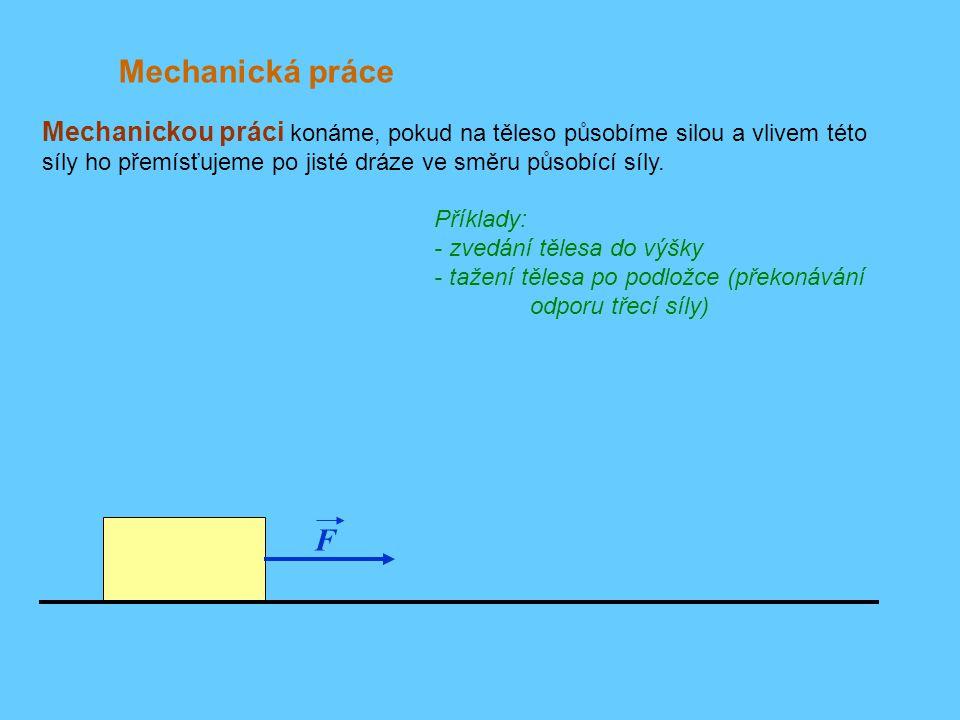 F Mechanická práce Příklady: - zvedání tělesa do výšky - tažení tělesa po podložce (překonávání odporu třecí síly) Mechanickou práci konáme, pokud na těleso působíme silou a vlivem této síly ho přemísťujeme po jisté dráze ve směru působící síly.