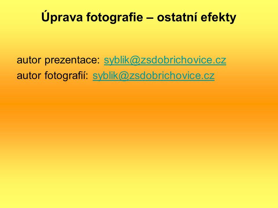 Úprava fotografie – ostatní efekty autor prezentace: syblik@zsdobrichovice.czsyblik@zsdobrichovice.cz autor fotografií: syblik@zsdobrichovice.czsyblik