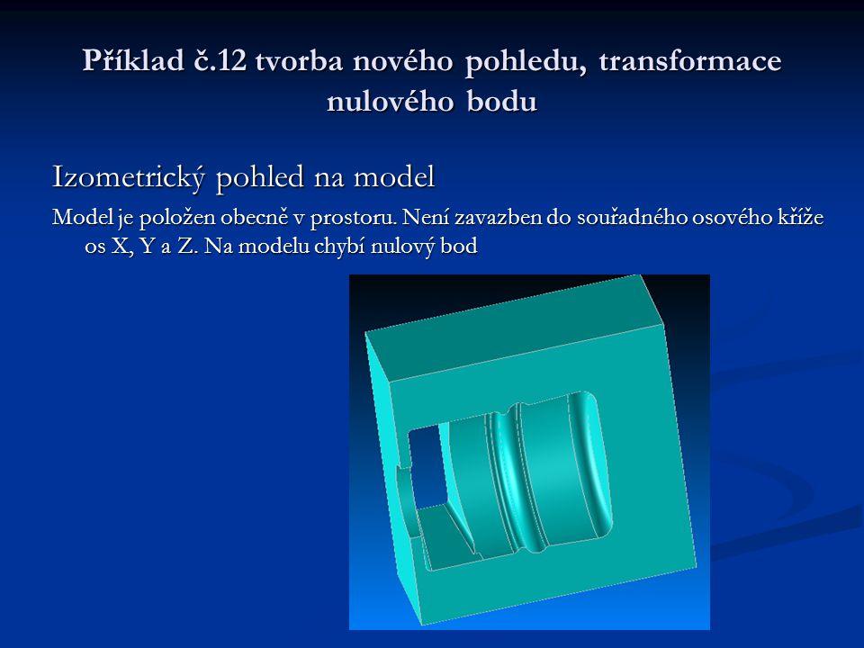 Příklad č.12 tvorba nového pohledu, transformace nulového bodu Postup programování Otočíme model do pohledu, ve kterém budeme model obrábět.
