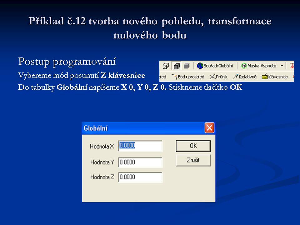 Příklad č.12 tvorba nového pohledu, transformace nulového bodu Postup programování Vybereme mód posunutí Z klávesnice Do tabulky Globální napíšeme X 0, Y 0, Z 0.