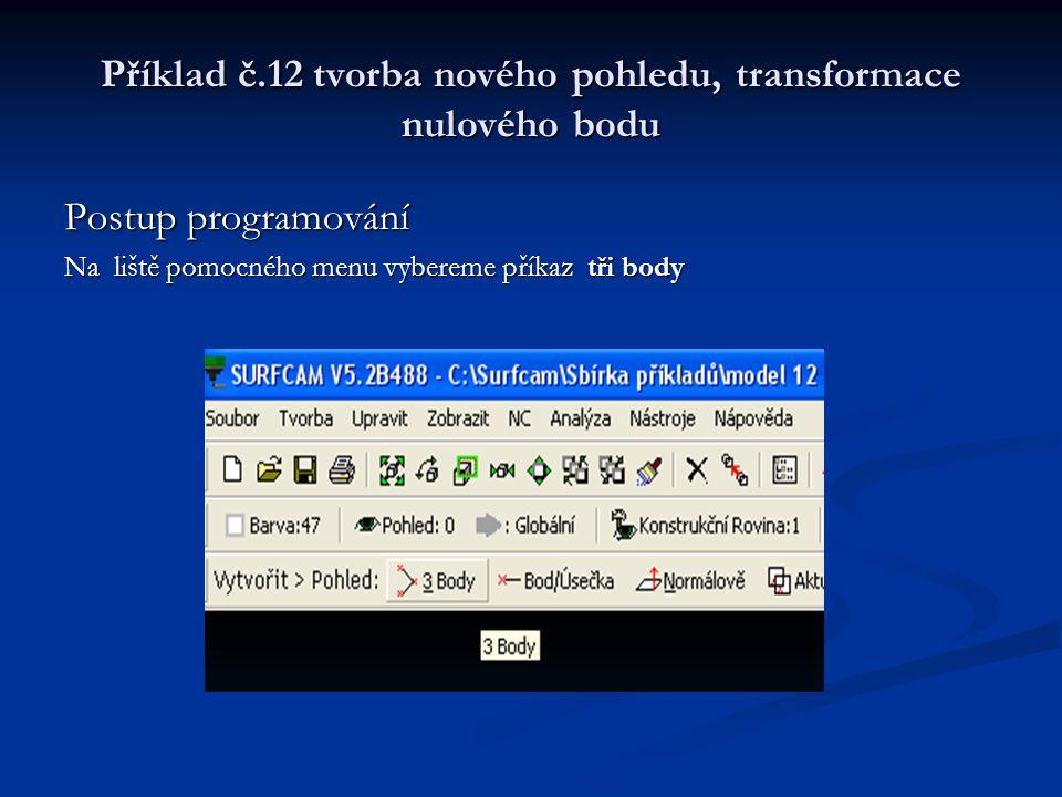 Příklad č.12 tvorba nového pohledu, transformace nulového bodu Postup programování Vybereme pohled a pozici Do které transformovat Do tabulky Surfcam Pohledy napíšeme Pohled 1, Konstrukční rovina 1 Stiskneme OK