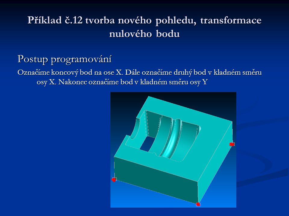 Příklad č.12 tvorba nového pohledu, transformace nulového bodu Postup programování Vybereme pozici pro lokální počátek v místě označení prvního bodu na ose X