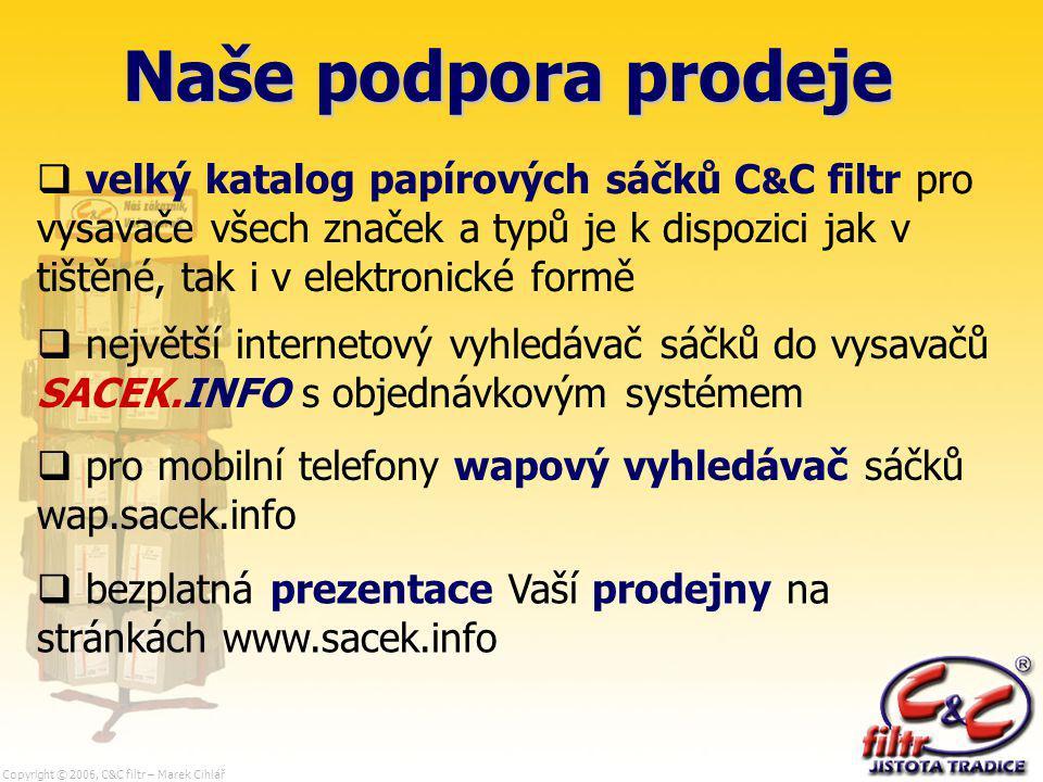 Copyright © 2006, C&C filtr – Marek Cihlář Naše podpora prodeje  velký katalog papírových sáčků C & C filtr pro vysavače všech značek a typů je k dispozici jak v tištěné, tak i v elektronické formě  největší internetový vyhledávač sáčků do vysavačů SACEK.INFO s objednávkovým systémem  pro mobilní telefony wapový vyhledávač sáčků wap.sacek.info  bezplatná prezentace Vaší prodejny na stránkách www.sacek.info