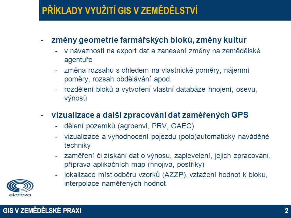 GIS V ZEMĚDĚLSKÉ PRAXI3 PŘÍKLADY VYUŽITÍ GIS V ZEMĚDĚLSTVÍ -databázové aplikace -připojení externí tabulky, klasifikace a vizualizace dle parametrů – časové profily, kartodiagramy -změny kultur, střídání plodin -připojení externích dat -revitalizační studie, studie odtokových poměrů, návrhy protierozních a protipovodňových opatření -územní plánování (plánované trasy komunikací) -historický exkurz -vlastnické, půdní, cenové, odtokové poměry na pozemku -meliorace