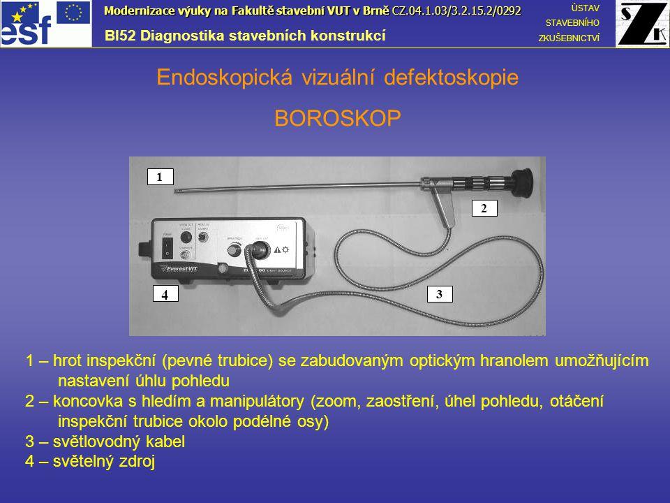 Endoskopická vizuální defektoskopie VIDEOSKOP 1 – inspekční sonda 2 – integrovaný displej 3 – ovládací sekce 4 – řídící jednotka se zdrojem 4 2 1 3 BI52 Diagnostika stavebních konstrukcí ÚSTAV STAVEBNÍHO ZKUŠEBNICTVÍ Modernizace výuky na Fakultě stavební VUT v Brně CZ.04.1.03/3.2.15.2/0292