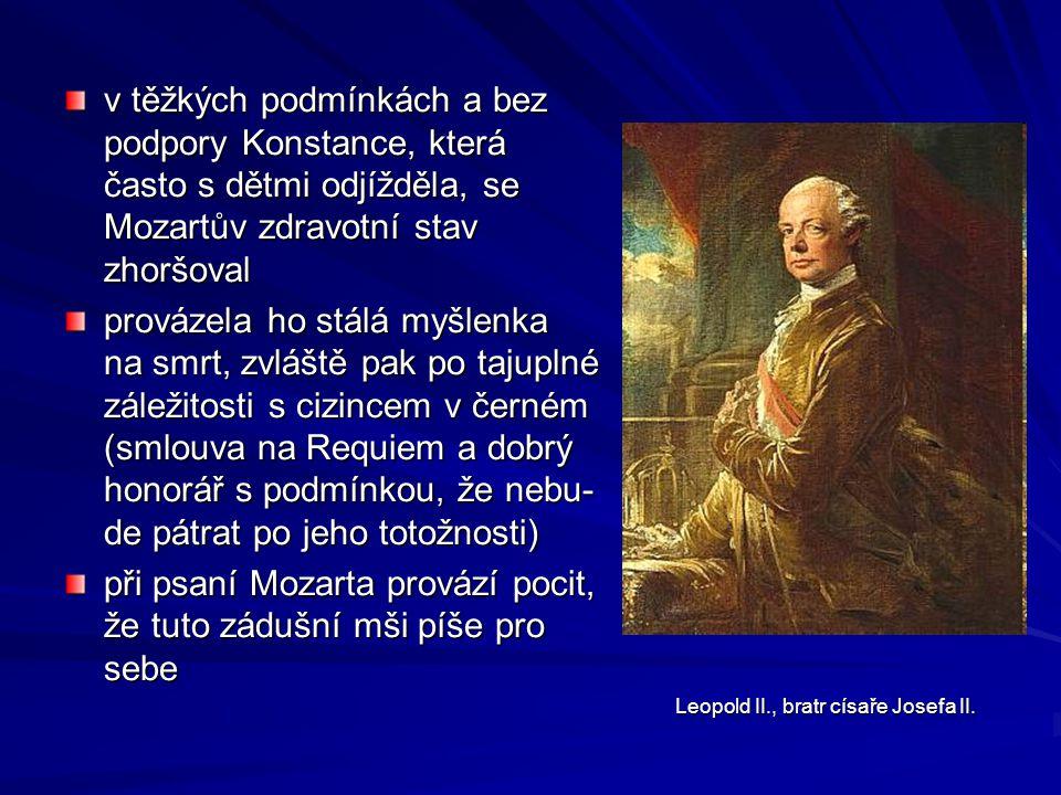v těžkých podmínkách a bez podpory Konstance, která často s dětmi odjížděla, se Mozartův zdravotní stav zhoršoval provázela ho stálá myšlenka na smrt, zvláště pak po tajuplné záležitosti s cizincem v černém (smlouva na Requiem a dobrý honorář s podmínkou, že nebu- de pátrat po jeho totožnosti) při psaní Mozarta provází pocit, že tuto zádušní mši píše pro sebe Leopold II., bratr císaře Josefa II.