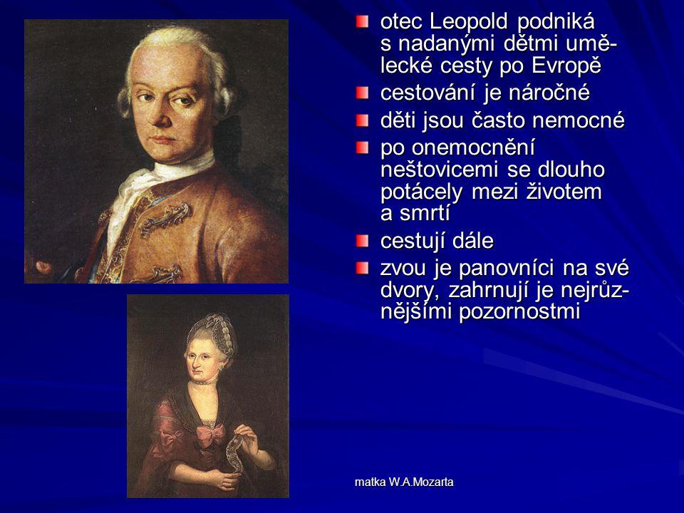 otec Leopold podniká s nadanými dětmi umě- lecké cesty po Evropě cestování je náročné děti jsou často nemocné po onemocnění neštovicemi se dlouho potácely mezi životem a smrtí cestují dále zvou je panovníci na své dvory, zahrnují je nejrůz- nějšími pozornostmi matka W.A.Mozarta