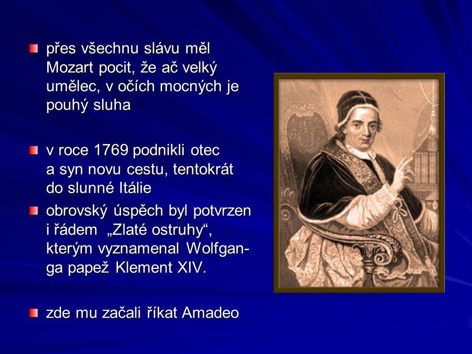 """přes všechnu slávu měl Mozart pocit, že ač velký umělec, v očích mocných je pouhý sluha v roce 1769 podnikli otec a syn novu cestu, tentokrát do slunné Itálie obrovský úspěch byl potvrzen i řádem """"Zlaté ostruhy , kterým vyznamenal Wolfgan- ga papež Klement XIV."""