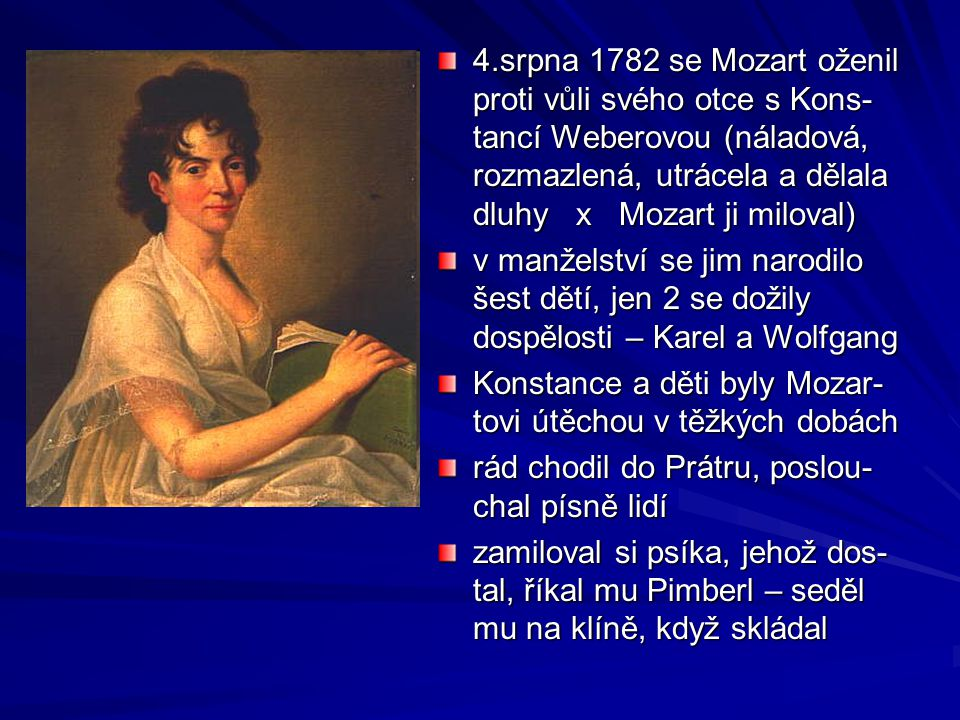 4.srpna 1782 se Mozart oženil proti vůli svého otce s Kons- tancí Weberovou (náladová, rozmazlená, utrácela a dělala dluhy x Mozart ji miloval) v manželství se jim narodilo šest dětí, jen 2 se dožily dospělosti – Karel a Wolfgang Konstance a děti byly Mozar- tovi útěchou v těžkých dobách rád chodil do Prátru, poslou- chal písně lidí zamiloval si psíka, jehož dos- tal, říkal mu Pimberl – seděl mu na klíně, když skládal