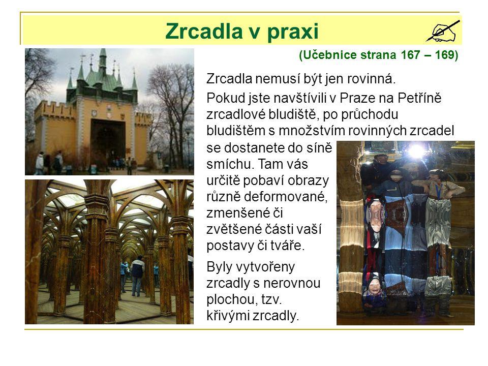 Zrcadla v praxi (Učebnice strana 167 – 169) Zrcadla nemusí být jen rovinná. Pokud jste navštívili v Praze na Petříně zrcadlové bludiště, po průchodu b