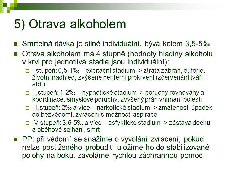 5) Otrava alkoholem  Smrtelná dávka je silně individuální, bývá kolem 3,5-5‰  Otrava alkoholem má 4 stupně (hodnoty hladiny alkoholu v krvi pro jedn
