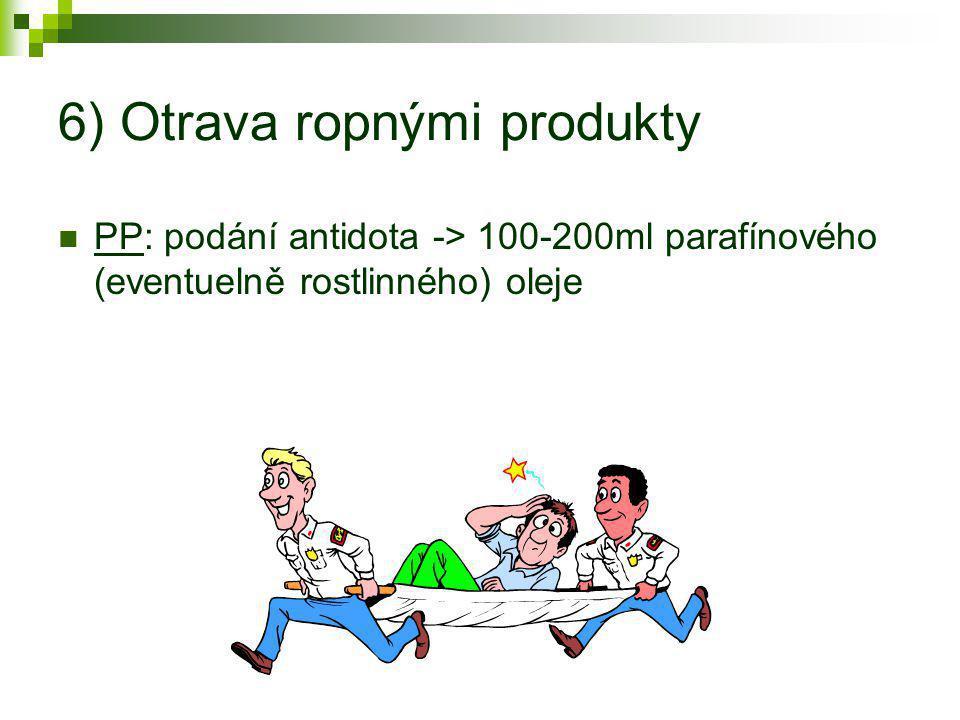 6) Otrava ropnými produkty  PP: podání antidota -> 100-200ml parafínového (eventuelně rostlinného) oleje