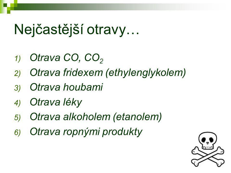 Nejčastější otravy… 1) Otrava CO, CO 2 2) Otrava fridexem (ethylenglykolem) 3) Otrava houbami 4) Otrava léky 5) Otrava alkoholem (etanolem) 6) Otrava