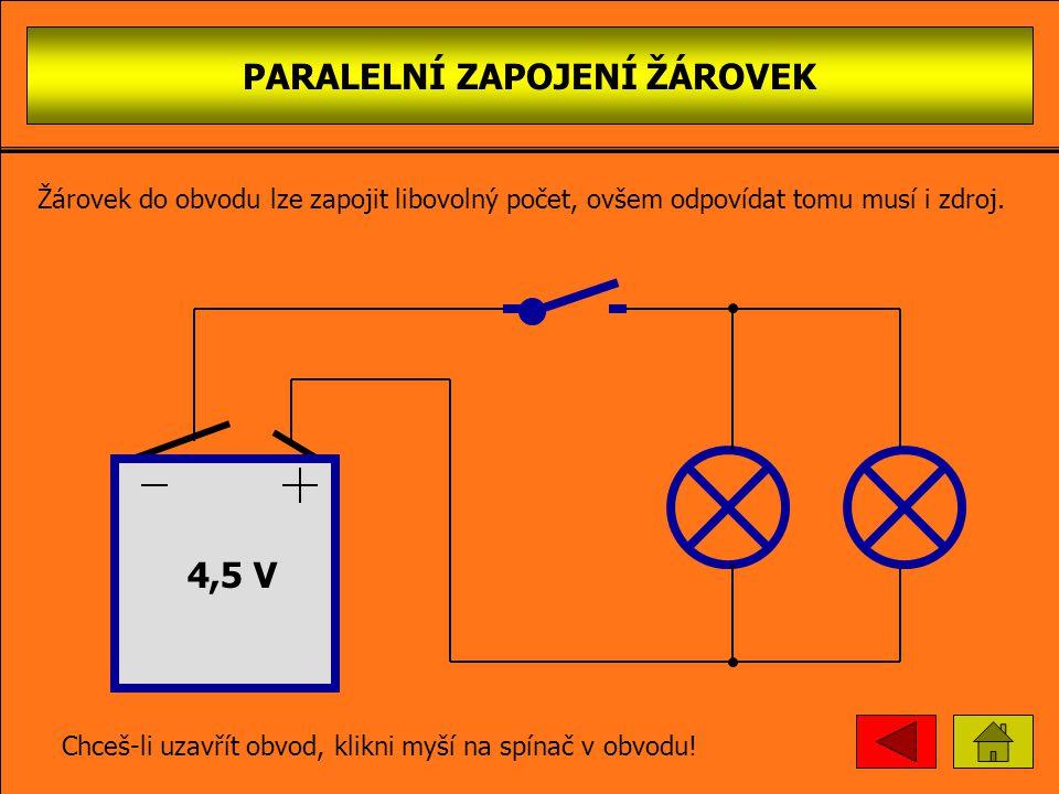 PARALELNÍ ZAPOJENÍ ŽÁROVEK 4,5 V Chceš-li uzavřít obvod, klikni myší na spínač v obvodu! žárovky jsou zapojeny vedle sebe Žárovek do obvodu lze zapoji