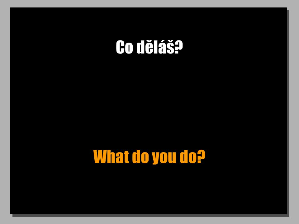 Co děláš What do you do