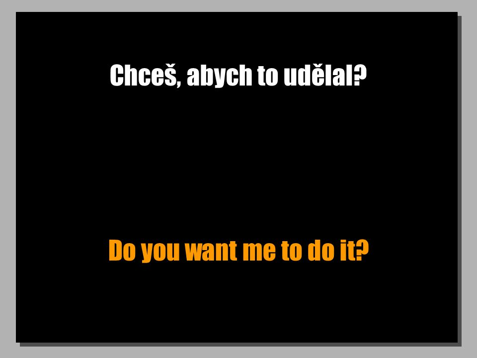 Chceš, abych to udělal Do you want me to do it