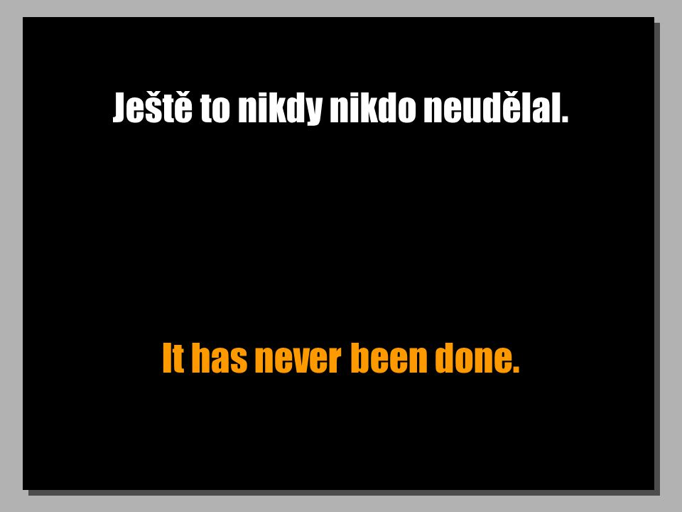 Ještě to nikdy nikdo neudělal. It has never been done.