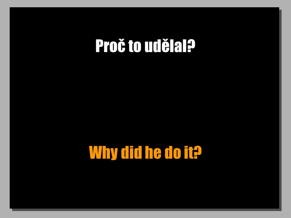 Proč to udělal Why did he do it