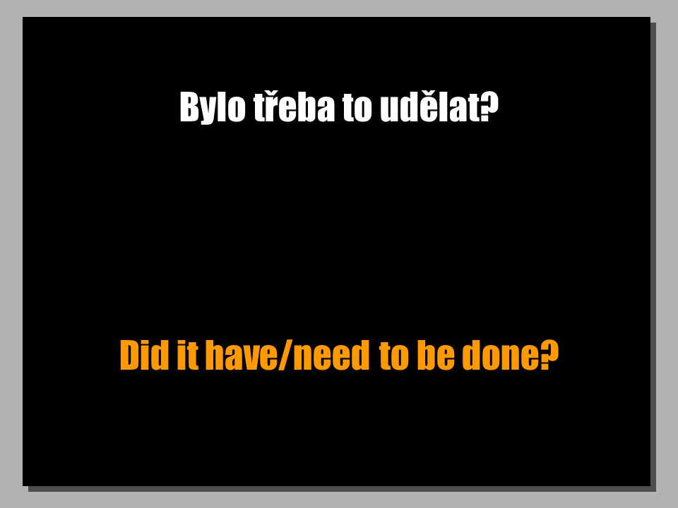 Bylo třeba to udělat Did it have/need to be done