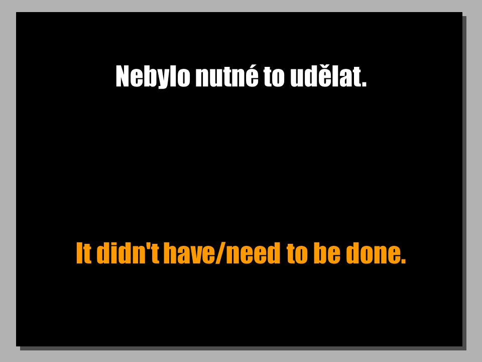 Nebylo nutné to udělat. It didn t have/need to be done.