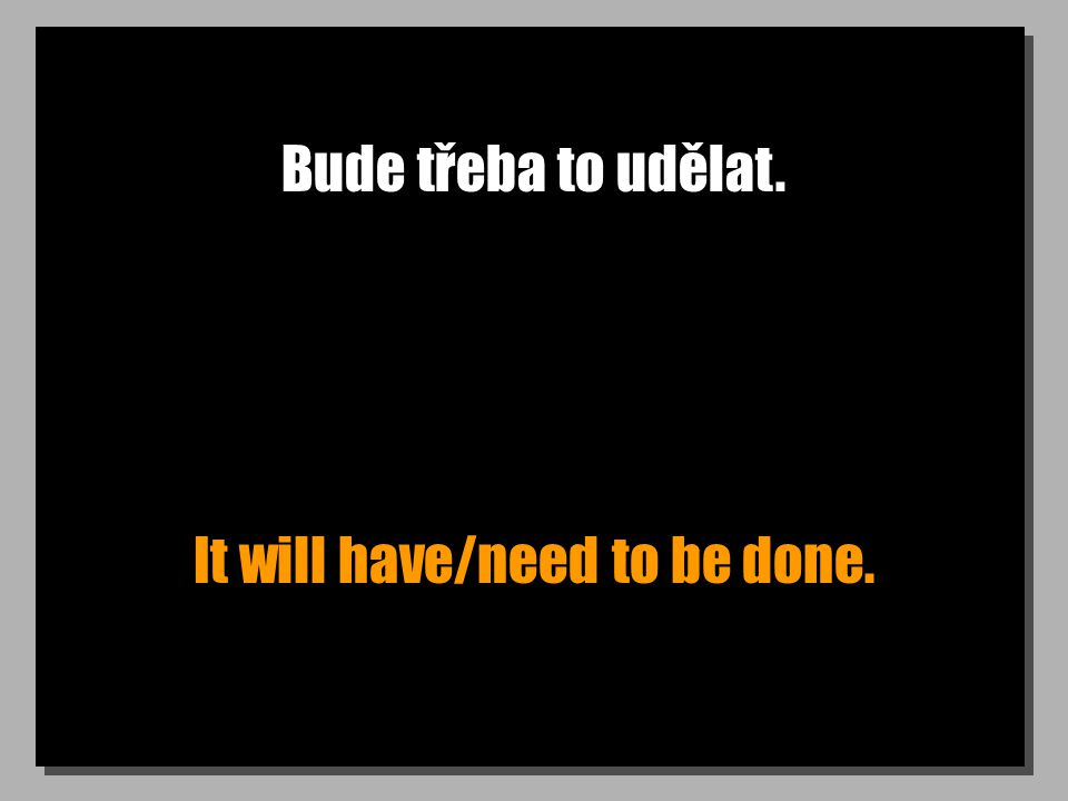 Bude třeba to udělat. It will have/need to be done.