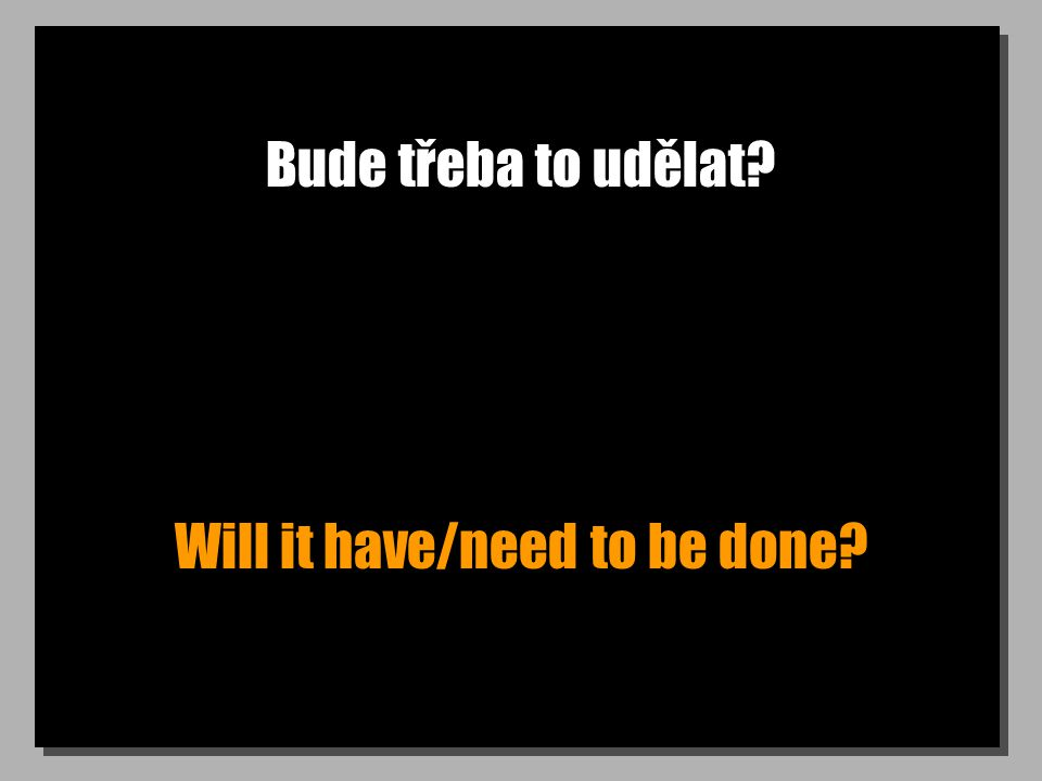 Bude třeba to udělat Will it have/need to be done