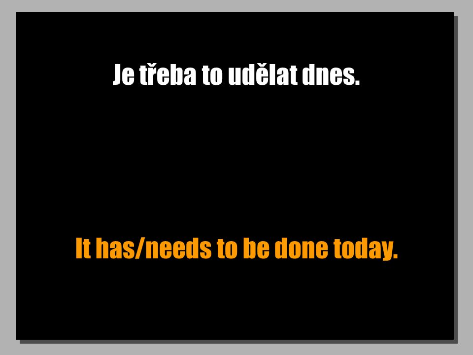 Je třeba to udělat dnes. It has/needs to be done today.