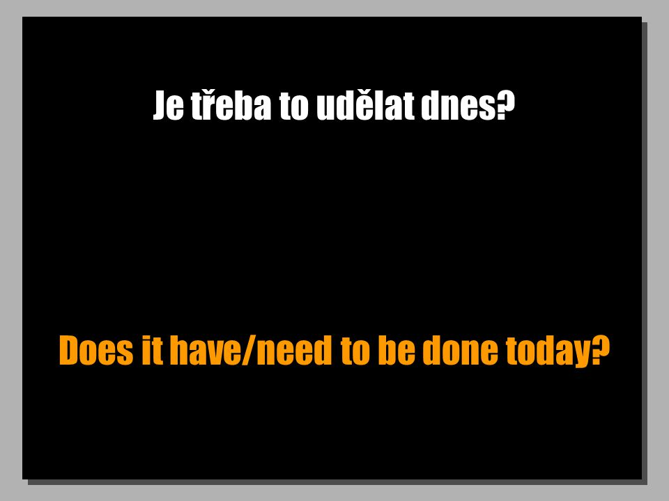 Je třeba to udělat dnes Does it have/need to be done today