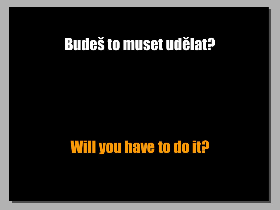 Budeš to muset udělat Will you have to do it