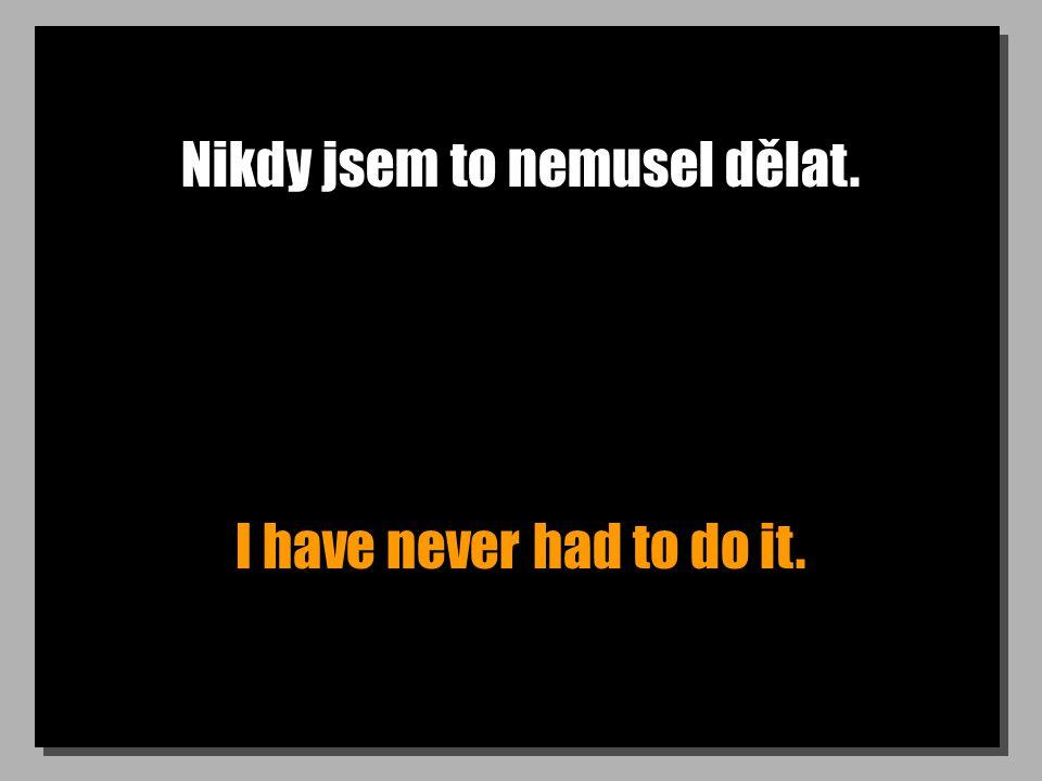 Nikdy jsem to nemusel dělat. I have never had to do it.