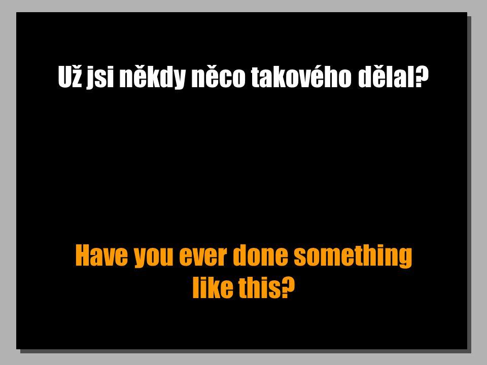 Už jsi někdy něco takového dělal? Have you ever done something like this?
