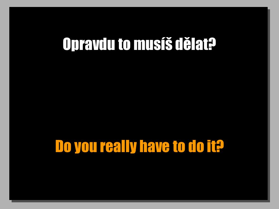 Opravdu to musíš dělat Do you really have to do it