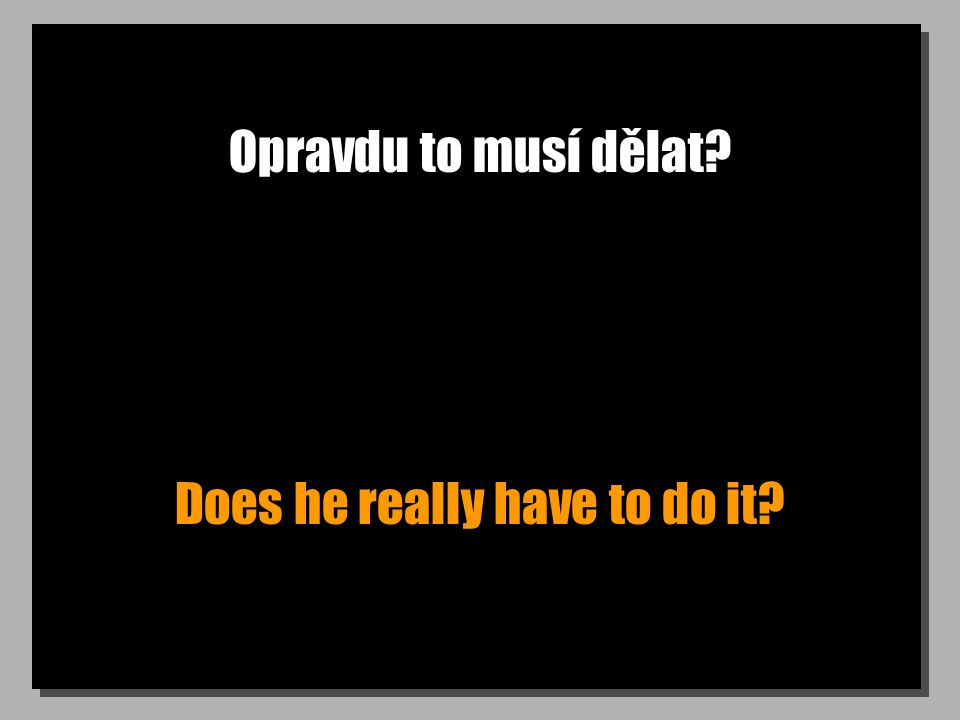 Opravdu to musí dělat Does he really have to do it