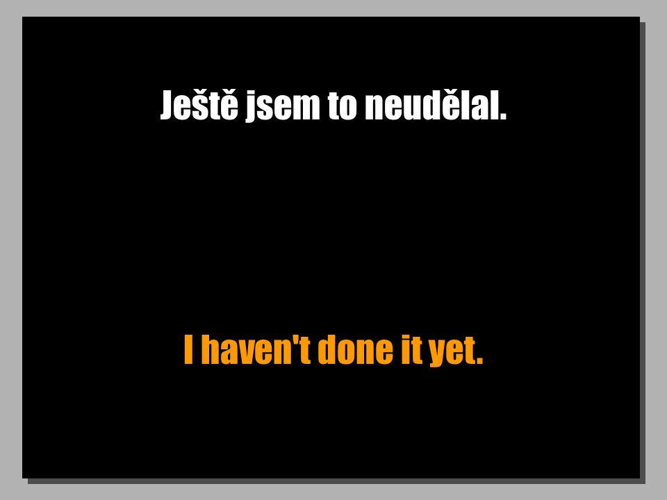 Ještě jsem to neudělal. I haven t done it yet.