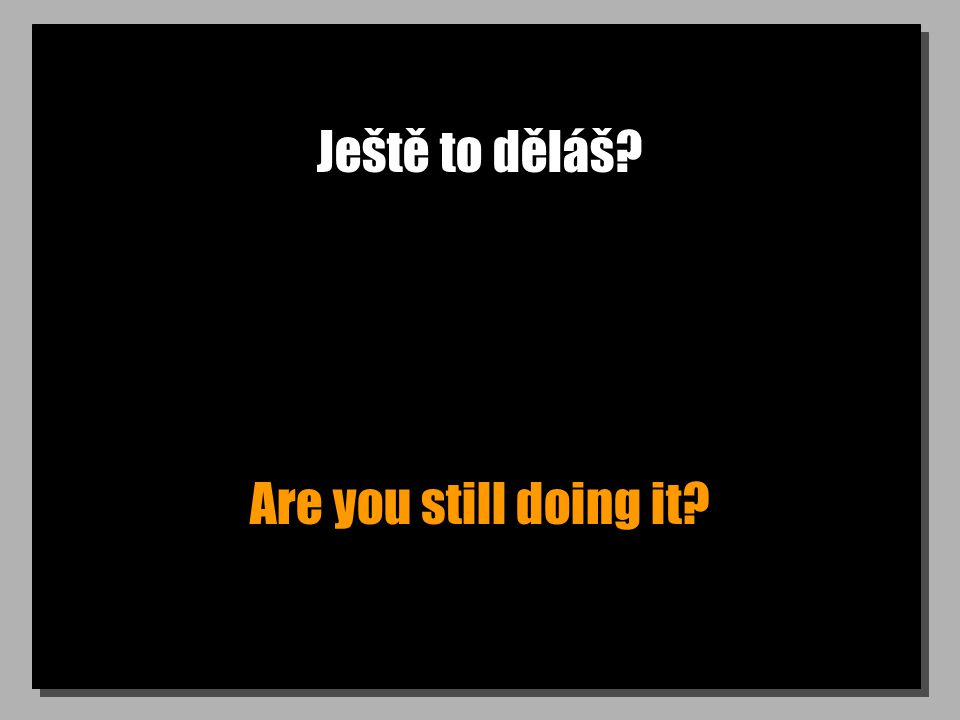 Ještě to děláš Are you still doing it