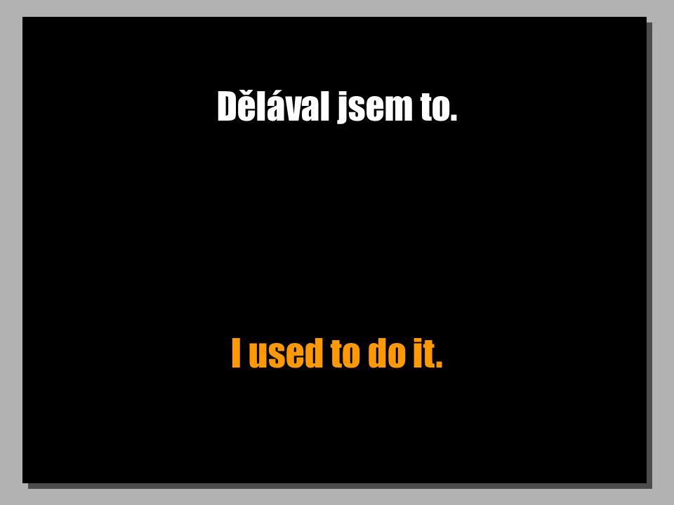 Dělával jsem to. I used to do it.